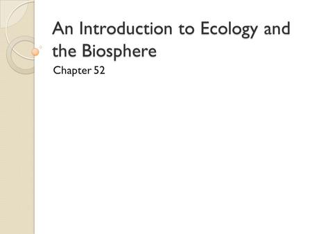 An Introduction to Ecology and the Biosphere Chapter 52.
