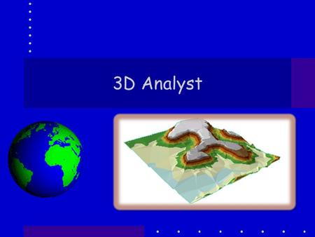 3D Analyst. Components ArcScene –Is where 3D Analyst is located –Visualization and Some Analysis ArcGlobe –Like Google Earth – google's is better ArcMap.