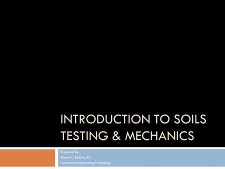 INTRODUCTION TO SOILS TESTING & MECHANICS Prepared by: Marcia C. Belcher, P.E. Construction Engineering Technology.