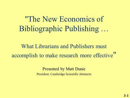 3-1 The New Economics of Bibliographic Publishing … What Librarians and Publishers must accomplish to make research more effective  Presented by Matt.