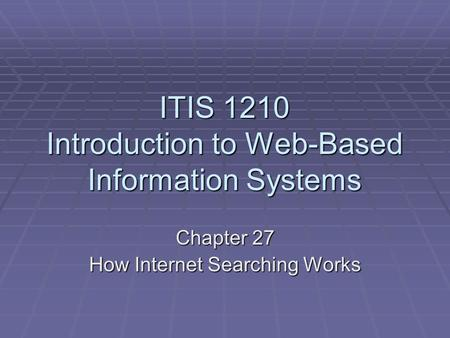 ITIS 1210 Introduction to Web-Based Information Systems Chapter 27 How Internet Searching Works.