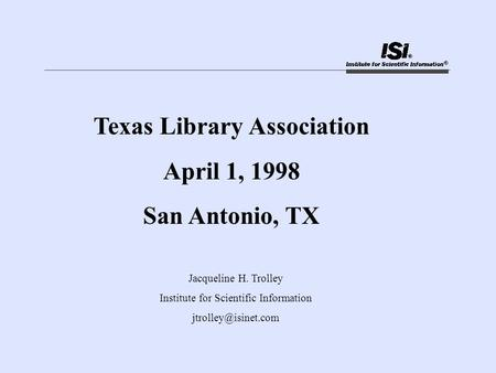 Texas Library Association April 1, 1998 San Antonio, TX Jacqueline H. Trolley Institute for Scientific Information