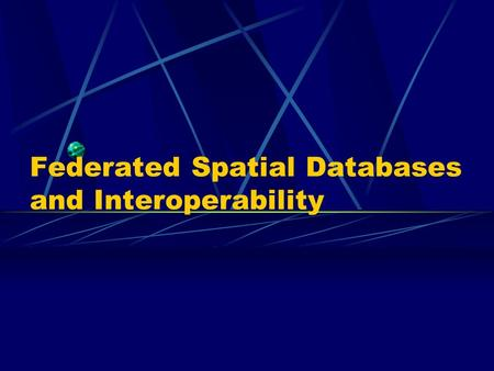 Federated Spatial Databases and Interoperability.