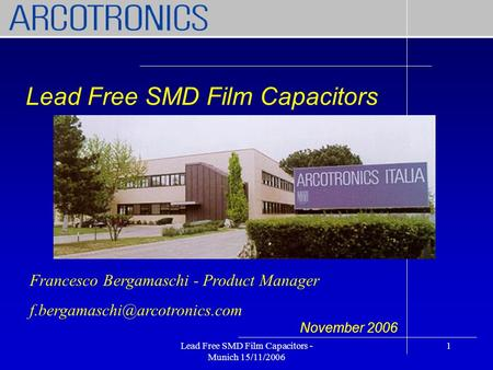 Lead Free SMD Film Capacitors - Munich 15/11/2006 1 Lead Free SMD Film Capacitors November 2006 Francesco Bergamaschi - Product Manager