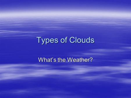 Types of Clouds What's the Weather?. Cirrus, Cirrocumulus and Cirrostratus (high 5000-16,000 m)  thin and often wispy  composed of ice crystals that.