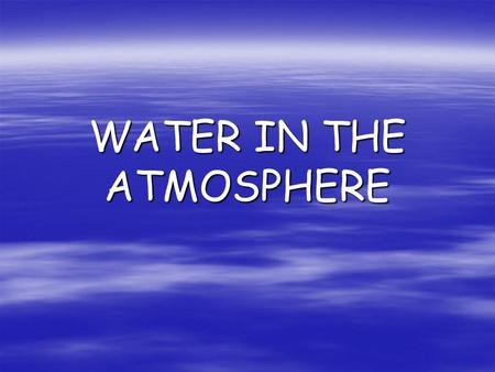 WATER IN THE ATMOSPHERE. WATER CYCLE  Water  Water is always moving between the atmosphere and Earth's surface.  This  This movement is known.