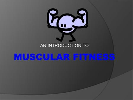 AN INTRODUCTION TO MUSCULAR FITNESS. Health Components  Muscular strength includes two health related components of fitness: 1. Muscular strength 2.