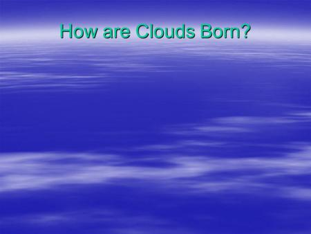 How are Clouds Born?. What type of air is the least dense?  Warm air is less dense than cold air.  Moist air is less dense than dry air.  The least.