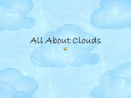 All About Clouds. Clouds For a cloud to form, there must be water vapor in the air. humidity- the measure of the amount of water vapor in the air. relative.