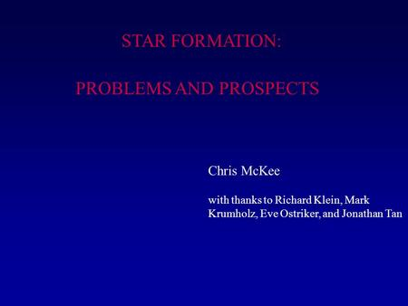 STAR FORMATION: PROBLEMS AND PROSPECTS Chris McKee with thanks to Richard Klein, Mark Krumholz, Eve Ostriker, and Jonathan Tan.
