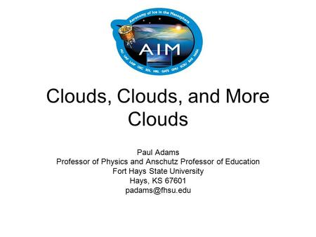 Clouds, Clouds, and More Clouds Paul Adams Professor of Physics and Anschutz Professor of Education Fort Hays State University Hays, KS 67601