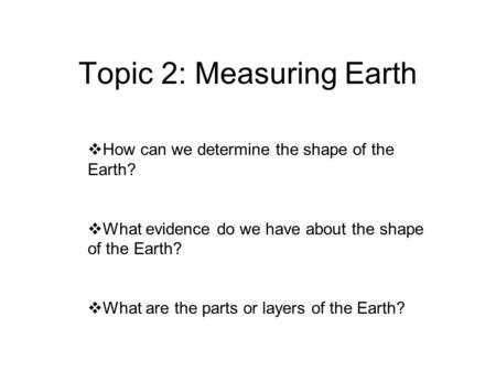 Topic 2: Measuring Earth  How can we determine the shape of the Earth?  What evidence do we have about the shape of the Earth?  What are the parts or.