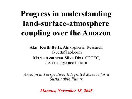 Progress in understanding land-surface-atmosphere coupling over the Amazon Alan Keith Betts, Atmospheric Research, Maria Assuncao Silva.