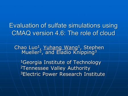 Evaluation of sulfate simulations using CMAQ version 4.6: The role of cloud Chao Luo 1, Yuhang Wang 1, Stephen Mueller 2, and Eladio Knipping 3 1 Georgia.