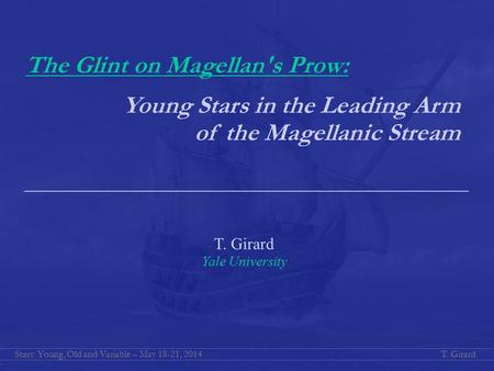 T. GirardStars: Young, Old and Variable – May 18-21, 2014 T. Girard Yale University The Glint on Magellan's Prow: Young Stars in the Leading Arm of the.