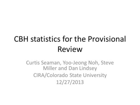 CBH statistics for the Provisional Review Curtis Seaman, Yoo-Jeong Noh, Steve Miller and Dan Lindsey CIRA/Colorado State University 12/27/2013.