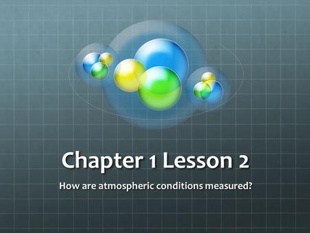 Chapter 1 Lesson 2 How are atmospheric conditions measured?