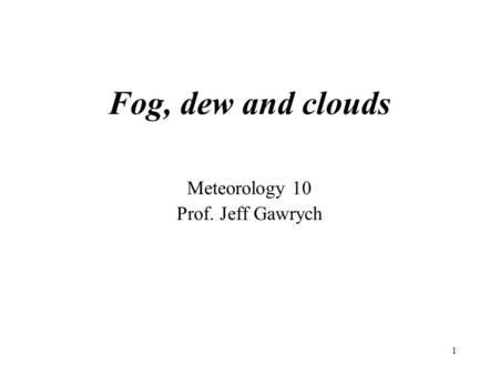 1 Fog, dew and clouds Meteorology 10 Prof. Jeff Gawrych.