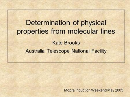 Determination of physical properties from molecular lines Kate Brooks Australia Telescope National Facility Mopra Induction Weekend May 2005.