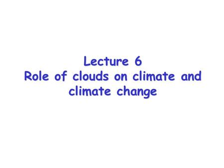 Lecture 6 Role of clouds on climate and climate change.