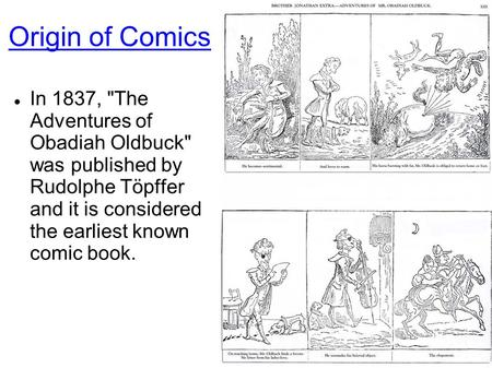 Origin of Comics In 1837, The Adventures of Obadiah Oldbuck was published by Rudolphe Töpffer and it is considered the earliest known comic book.