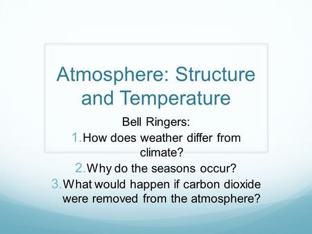 Atmosphere: Structure and Temperature Bell Ringers:  How does weather differ from climate?  Why do the seasons occur?  What would happen if carbon.