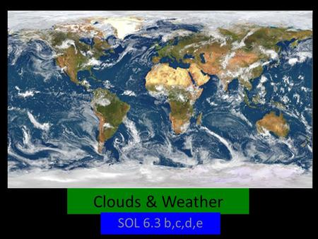 Clouds & Weather SOL 6.3 b,c,d,e. WHAT CAUSES CLOUDS & WEATHER ON EARTH? The North & South Pole receive very little of the sun's radiation because they.