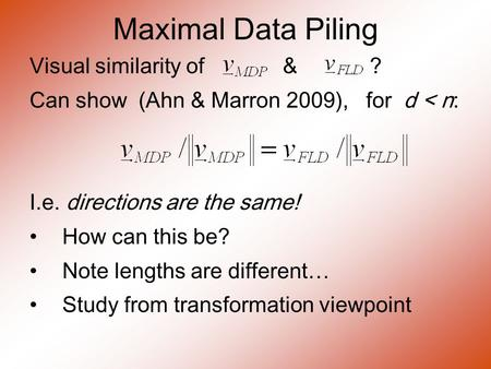 Maximal Data Piling Visual similarity of & ? Can show (Ahn & Marron 2009), for d < n: I.e. directions are the same! How can this be? Note lengths are different.