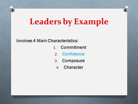 Leaders by Example Involves 4 Main Characteristics: 1. Commitment 2. Confidence 3. Composure 4. Character.