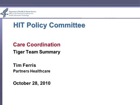 HIT Policy Committee Care Coordination Tiger Team Summary Tim Ferris Partners Healthcare October 28, 2010.