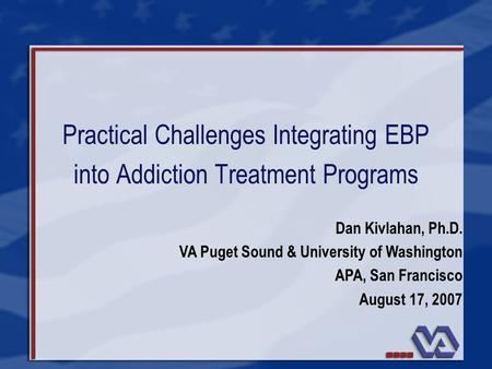 Practical Challenges Integrating EBP into Addiction Treatment Programs Dan Kivlahan, Ph.D. VA Puget Sound & University of Washington APA, San Francisco.