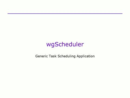 WgScheduler Generic Task Scheduling Application. What Does It Do  Automates any task that may be scripted using VBScript  Triggers task execution (or.