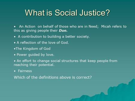 What is Social Justice? An Action on behalf of those who are in Need; Micah refers to this as giving people their Due. A contribution to building a better.