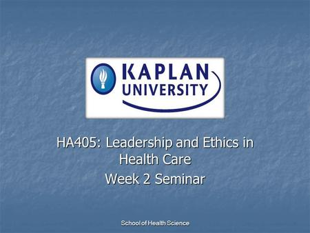 School of Health Science HA405: Leadership and Ethics in Health Care Week 2 Seminar.