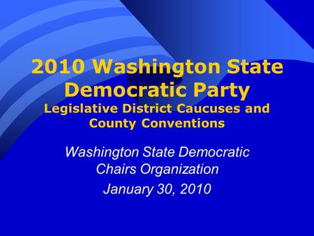 2010 Washington State Democratic Party Legislative District Caucuses and County Conventions Washington State Democratic Chairs Organization January 30,