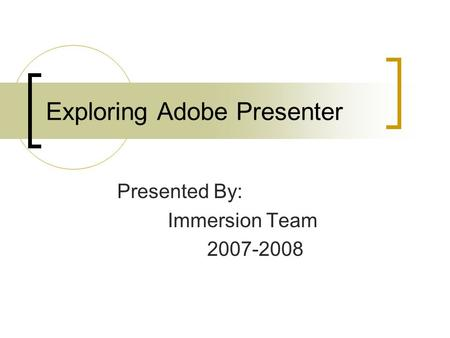Exploring Adobe Presenter Presented By: Immersion Team 2007-2008.