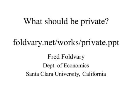 What should be private? foldvary.net/works/private.ppt Fred Foldvary Dept. of Economics Santa Clara University, California.