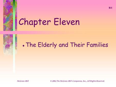 McGraw-Hill © 2002 The McGraw-Hill Companies, Inc., All Rights Reserved. 11-1 Chapter Eleven l The Elderly and Their Families.