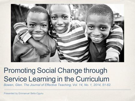 Presented by Emmanuel Bello-Ogunu Promoting Social Change through Service Learning in the Curriculum Bowen, Glen. The Journal of Effective Teaching, Vol.