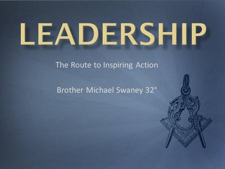 The Route to Inspiring Action Brother Michael Swaney 32°