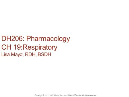 DH206: Pharmacology CH 19:Respiratory Lisa Mayo, RDH, BSDH Copyright © 2011, 2007 Mosby, Inc., an affiliate of Elsevier. All rights reserved.