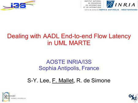1 Dealing with AADL End-to-end Flow Latency in UML MARTE AOSTE INRIA/I3S Sophia Antipolis, France S-Y. Lee, F. Mallet, R. de Simone.