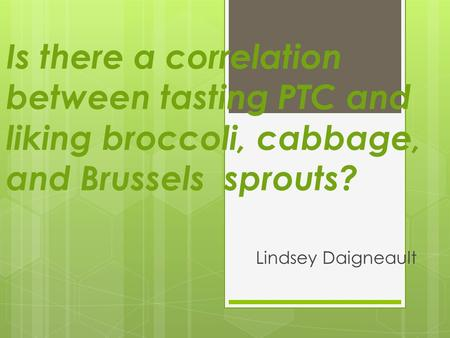 Is there a correlation between tasting PTC and liking broccoli, cabbage, and Brussels sprouts? Lindsey Daigneault.