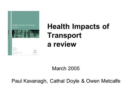 Health Impacts of Transport a review March 2005 Paul Kavanagh, Cathal Doyle & Owen Metcalfe.
