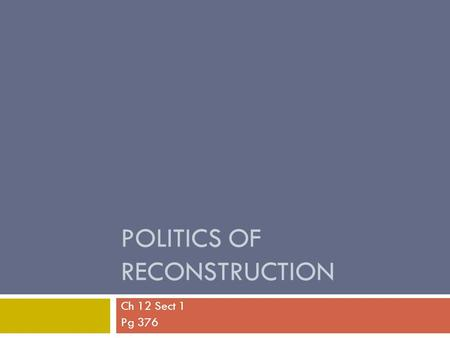 POLITICS OF RECONSTRUCTION Ch 12 Sect 1 Pg 376. Lincoln's Plan for Reconstruction  Reconstruction – the period during which the U.S. began to rebuild.