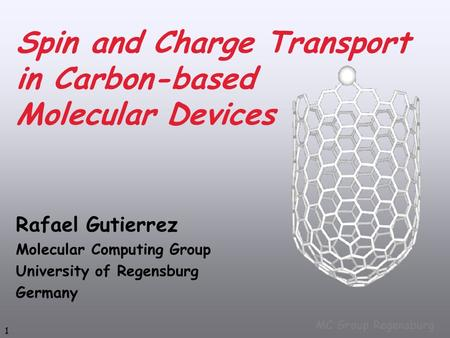 1 MC Group Regensburg Spin and Charge Transport in Carbon-based Molecular Devices Rafael Gutierrez Molecular Computing Group University of Regensburg Germany.