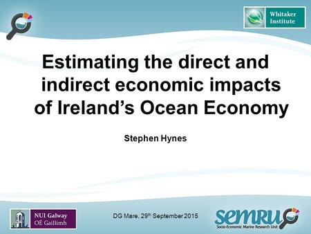 Estimating the direct and indirect economic impacts of Ireland's Ocean Economy Stephen Hynes DG Mare, 29 th September 2015.