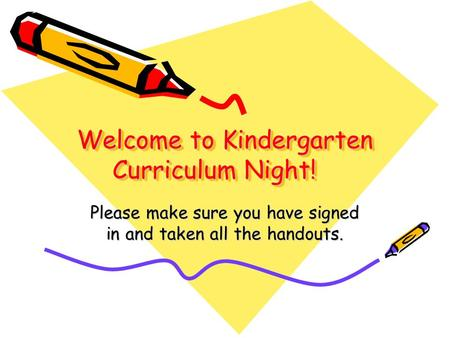 Welcome to Kindergarten Curriculum Night! Please make sure you have signed in and taken all the handouts.