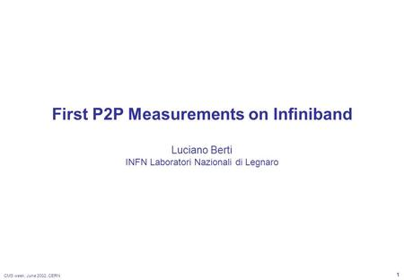 CMS week, June 2002, CERN 1 First P2P Measurements on Infiniband Luciano Berti INFN Laboratori Nazionali di Legnaro.