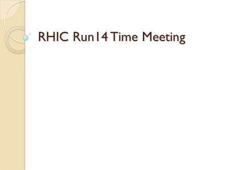 "RHIC Run14 Time Meeting. Run14 Status – Apr. 22 Operations running well, 12 stores over the past 7 days with 1 ""super store"" of 17 hours. Repositioned."